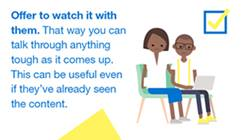 A graphic with two people sitting and watching something on a laptop. Text to the left says: Offer to watch it with them. That way you can talk through anything tough as it comes up. This can be useful even if they've already seen the content.